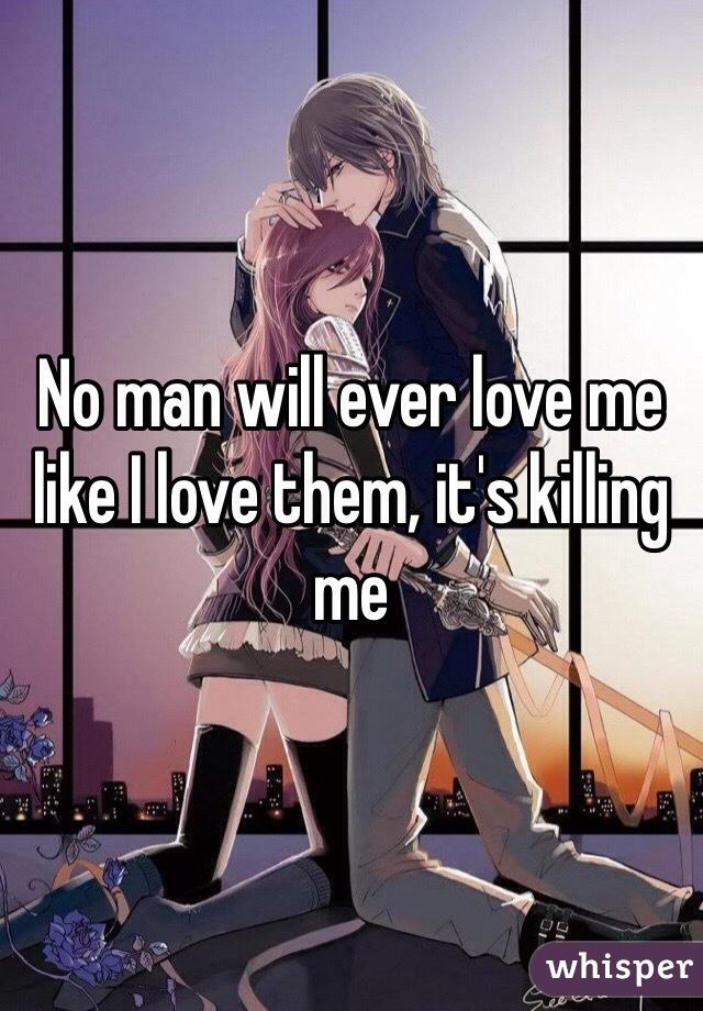 No man will ever love me like I love them, it's killing me