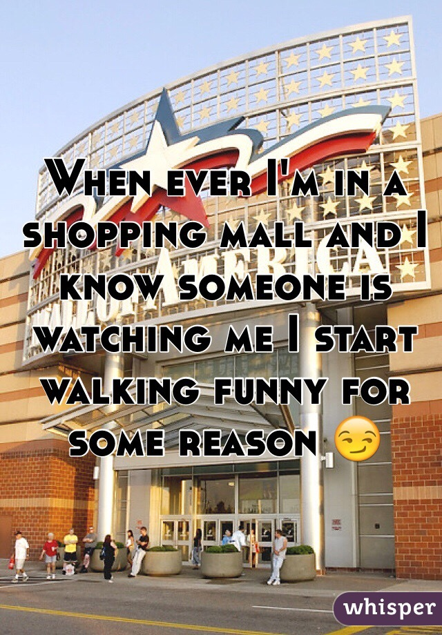 When ever I'm in a shopping mall and I know someone is watching me I start walking funny for some reason 😏