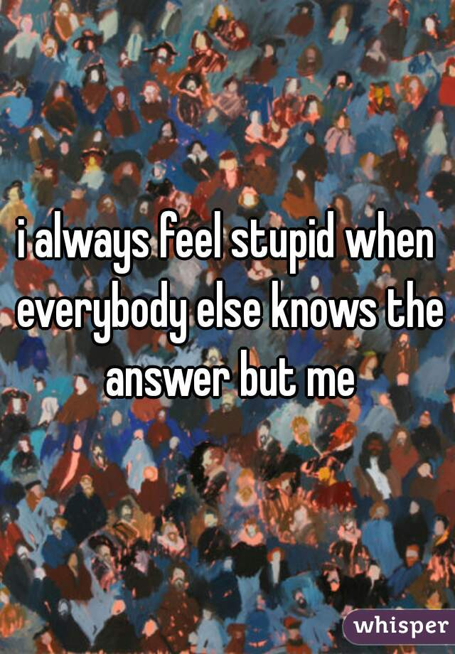 i always feel stupid when everybody else knows the answer but me