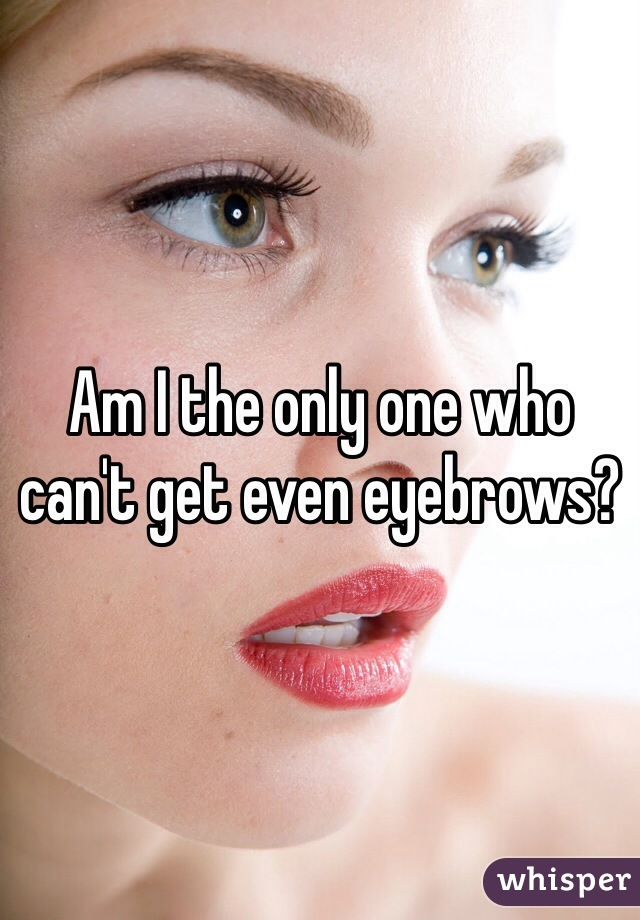 Am I the only one who can't get even eyebrows?