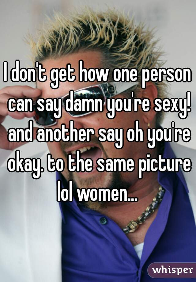 I don't get how one person can say damn you're sexy! and another say oh you're okay. to the same picture lol women...