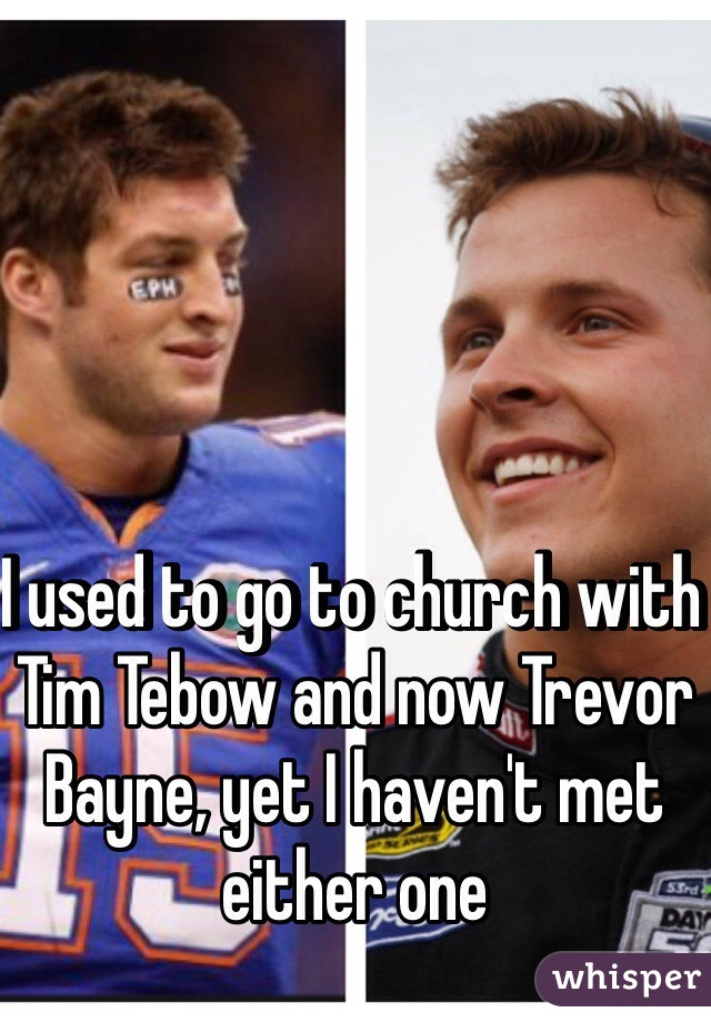 I used to go to church with Tim Tebow and now Trevor Bayne, yet I haven't met either one