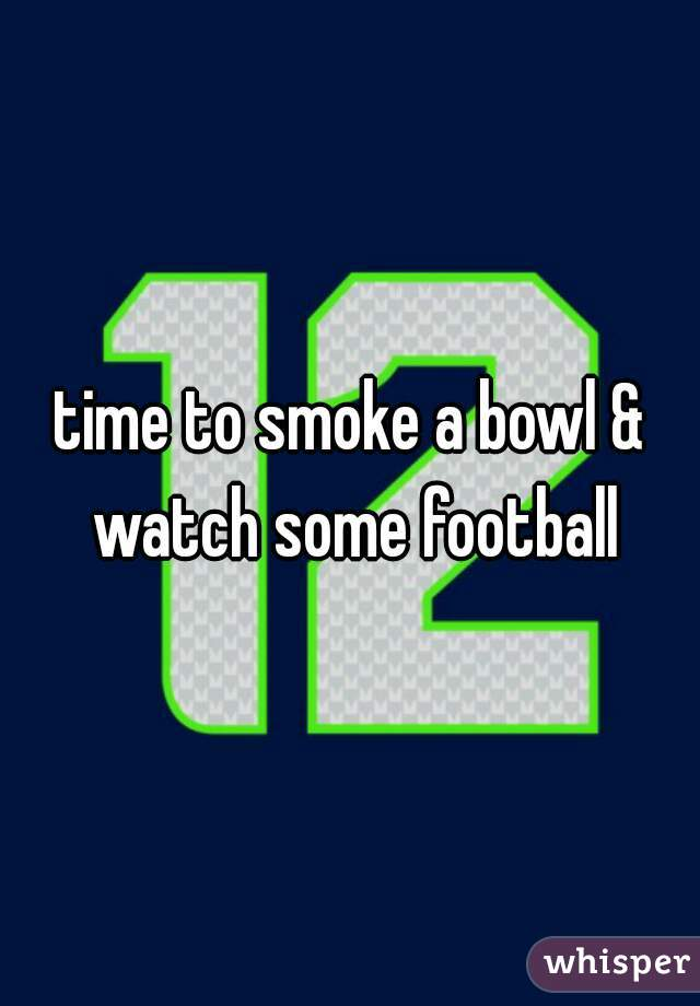 time to smoke a bowl & watch some football