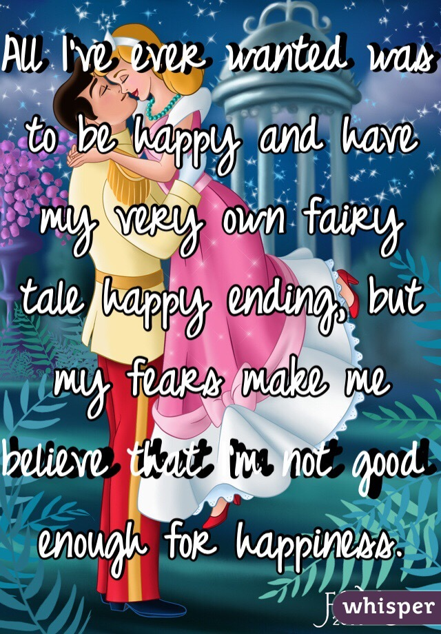 All I've ever wanted was to be happy and have my very own fairy tale happy ending, but my fears make me believe that I'm not good enough for happiness.