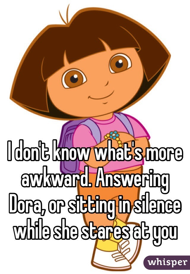 I don't know what's more awkward. Answering Dora, or sitting in silence while she stares at you