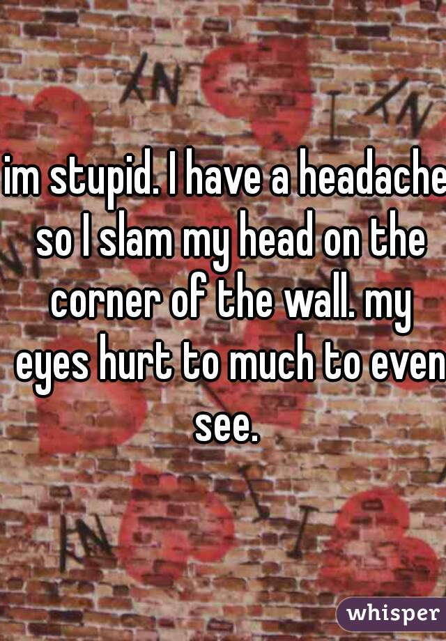 im stupid. I have a headache so I slam my head on the corner of the wall. my eyes hurt to much to even see.