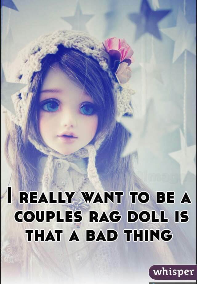 I really want to be a couples rag doll is that a bad thing