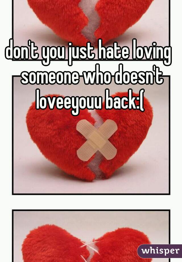 don't you just hate loving  someone who doesn't loveeyouu back:(