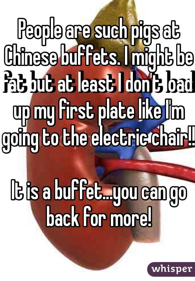 People are such pigs at Chinese buffets. I might be fat but at least I don't load up my first plate like I'm going to the electric chair!!  It is a buffet...you can go back for more!