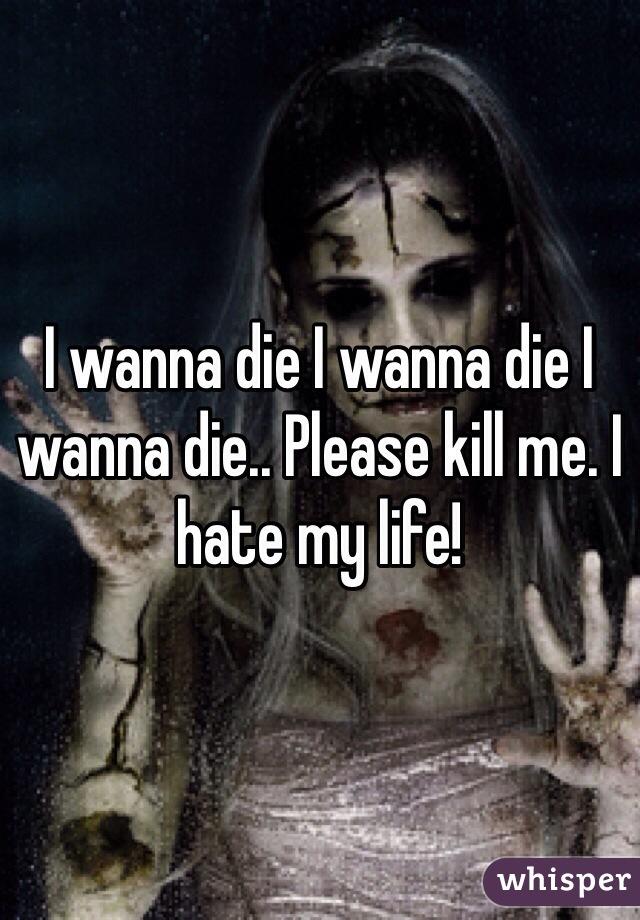I wanna die I wanna die I wanna die.. Please kill me. I hate my life!