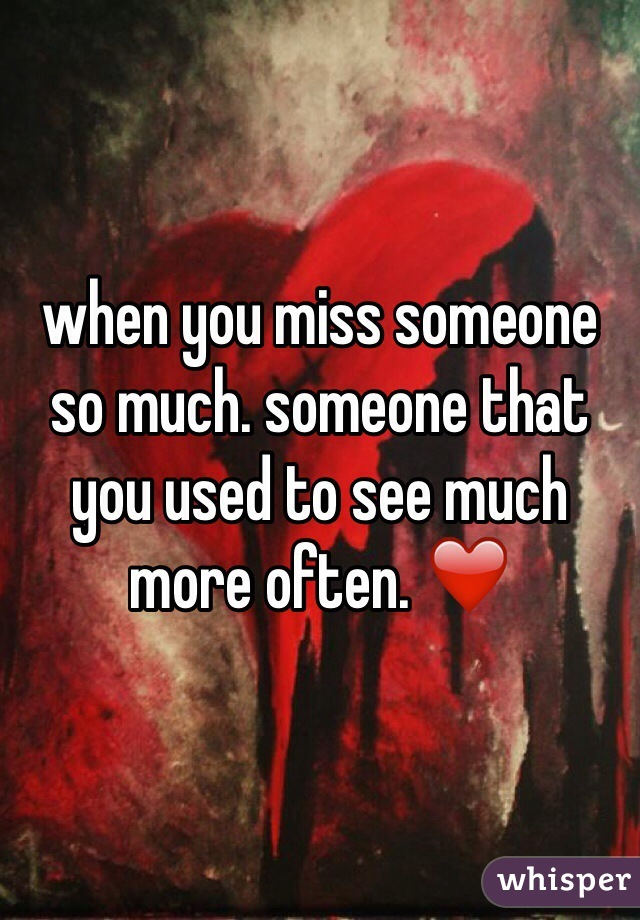when you miss someone so much. someone that you used to see much more often. ❤️
