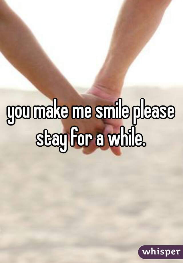 you make me smile please stay for a while.