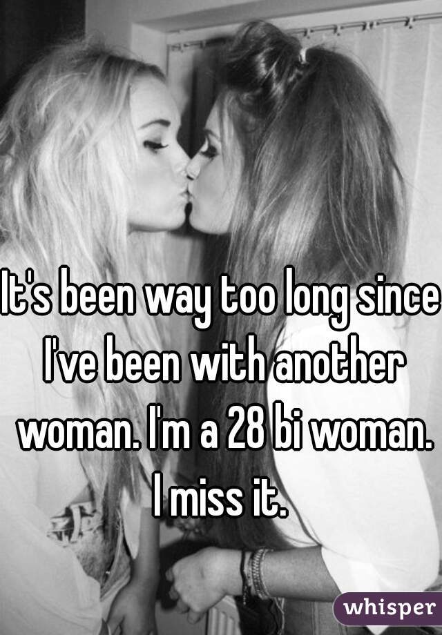 It's been way too long since I've been with another woman. I'm a 28 bi woman. I miss it.