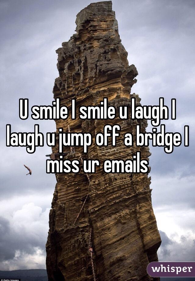 U smile I smile u laugh I laugh u jump off a bridge I miss ur emails