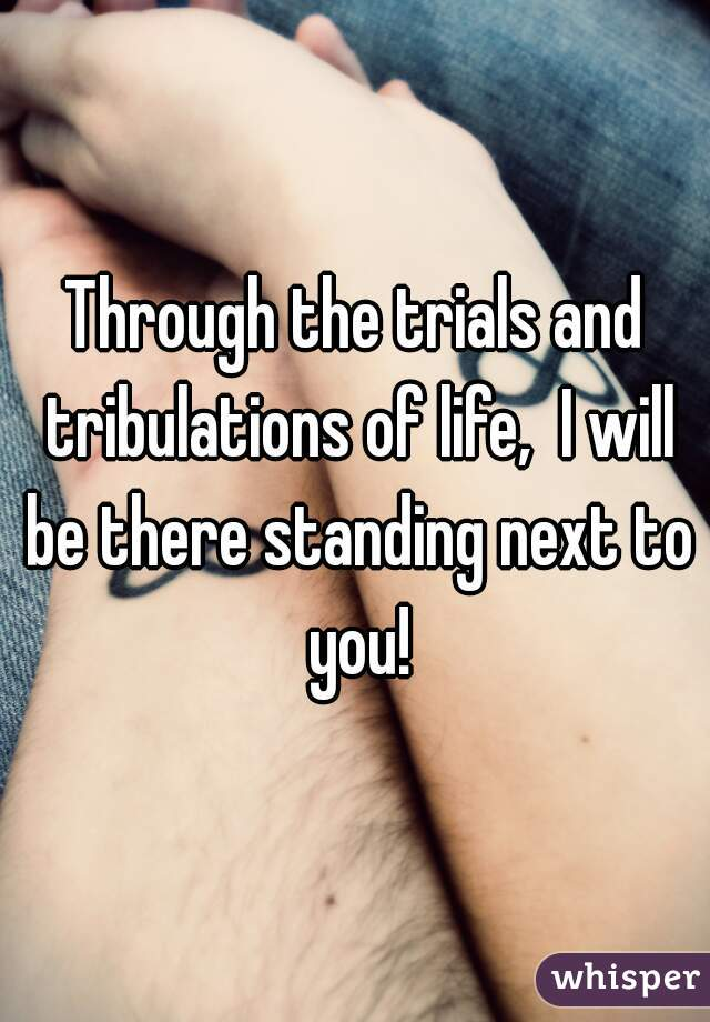 Through the trials and tribulations of life,  I will be there standing next to you!