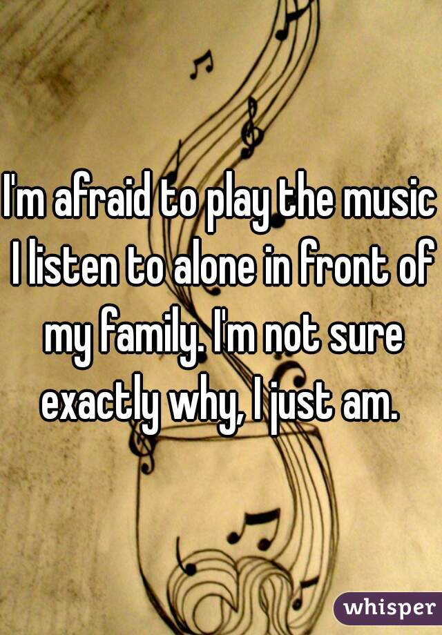 I'm afraid to play the music I listen to alone in front of my family. I'm not sure exactly why, I just am.