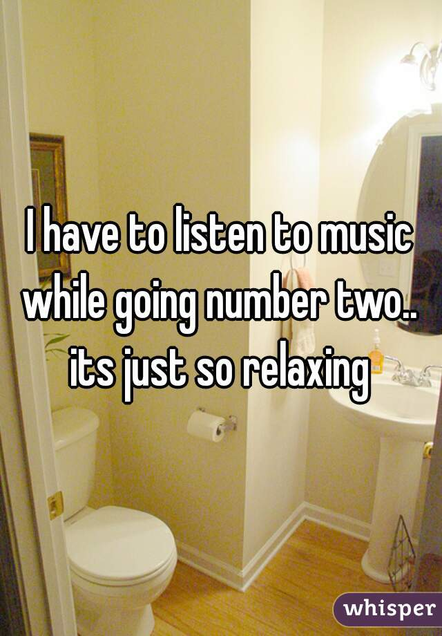 I have to listen to music while going number two..  its just so relaxing