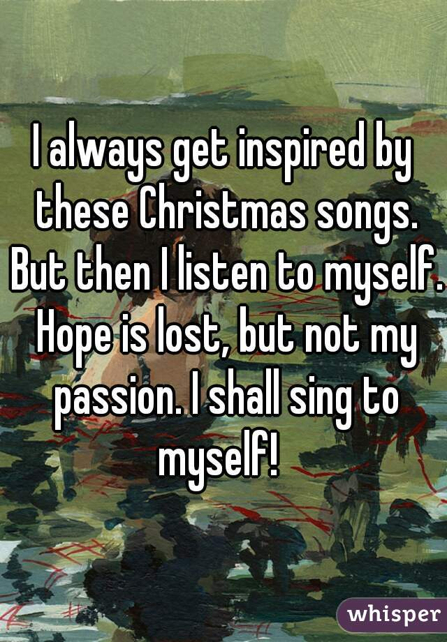 I always get inspired by these Christmas songs. But then I listen to myself. Hope is lost, but not my passion. I shall sing to myself!