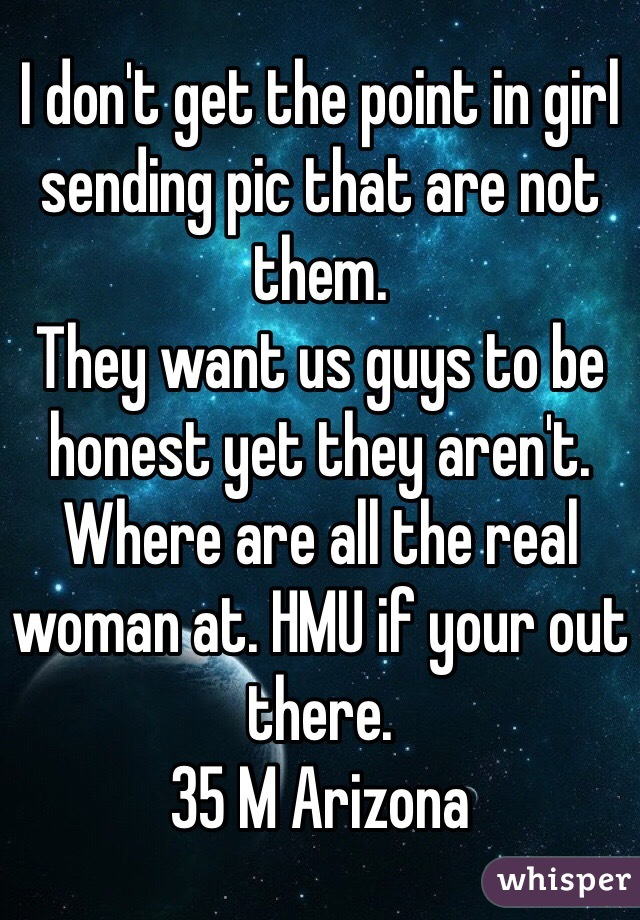 I don't get the point in girl sending pic that are not them.  They want us guys to be honest yet they aren't. Where are all the real woman at. HMU if your out there. 35 M Arizona