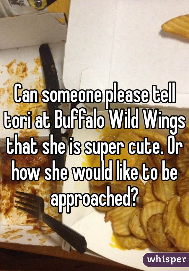 Can someone please tell tori at Buffalo Wild Wings that she is super cute. Or how she would like to be approached?