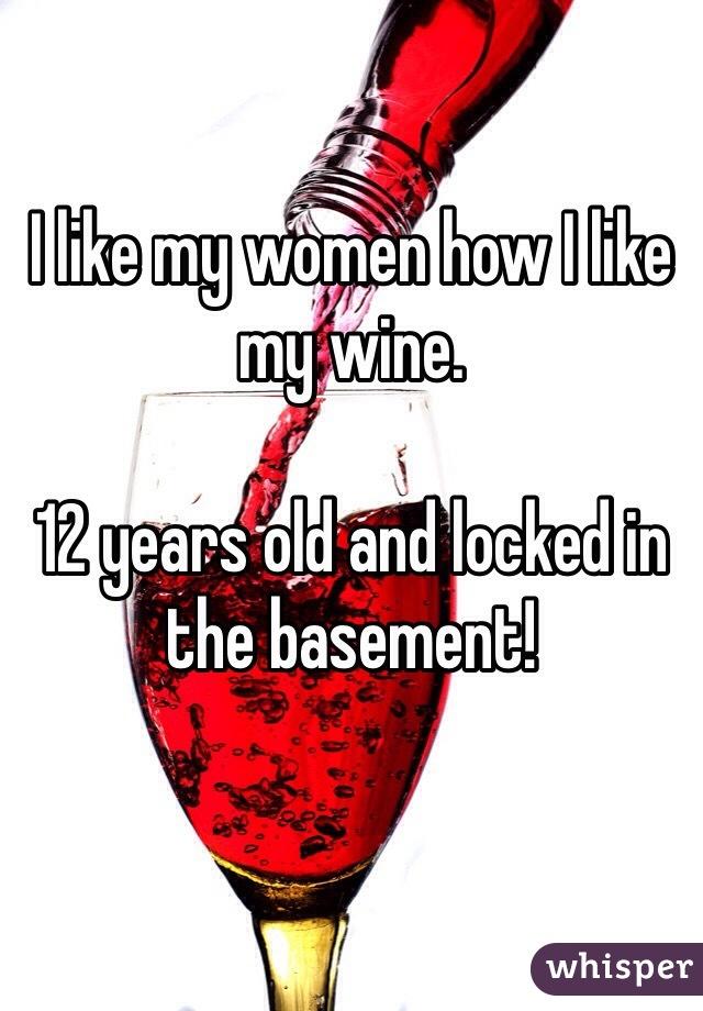 I like my women how I like my wine.   12 years old and locked in the basement!