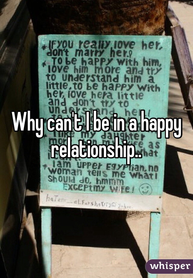 Why can't I be in a happy relationship..