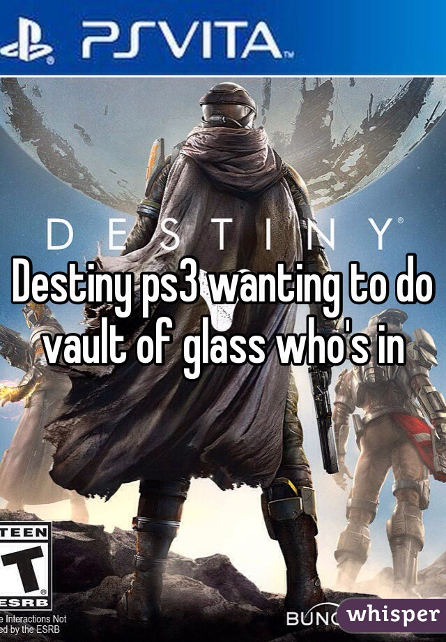 Destiny ps3 wanting to do vault of glass who's in