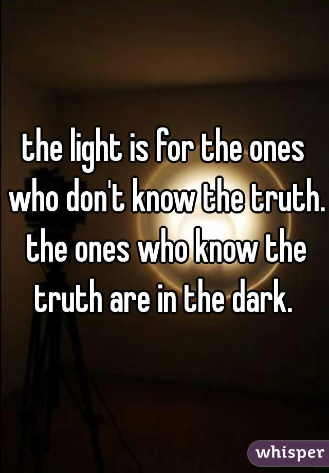 the light is for the ones who don't know the truth. the ones who know the truth are in the dark.