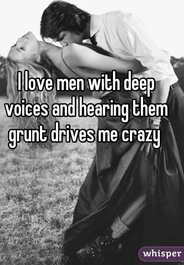 I love men with deep voices and hearing them grunt drives me crazy