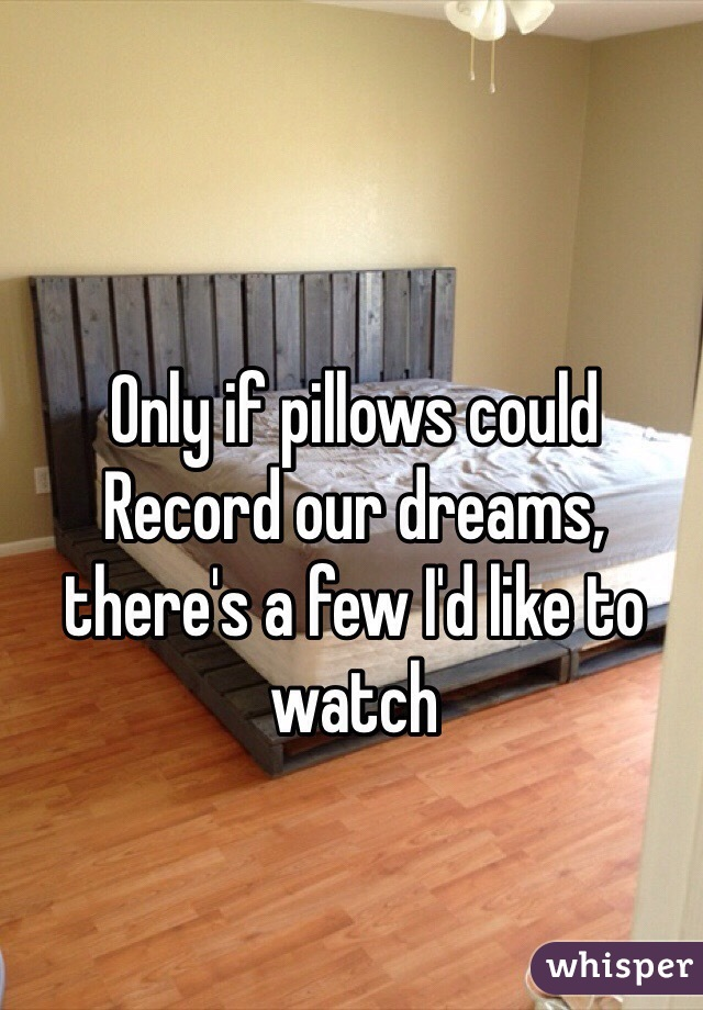 Only if pillows could  Record our dreams, there's a few I'd like to watch