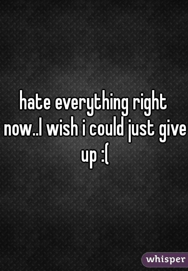 hate everything right now..I wish i could just give up :(