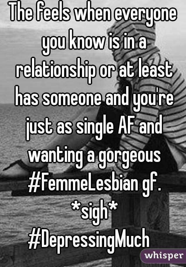 The feels when everyone you know is in a relationship or at least has someone and you're just as single AF and wanting a gorgeous #FemmeLesbian gf. *sigh* #DepressingMuch