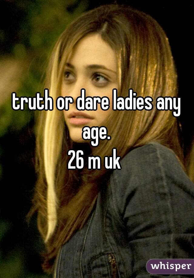 truth or dare ladies any age.  26 m uk