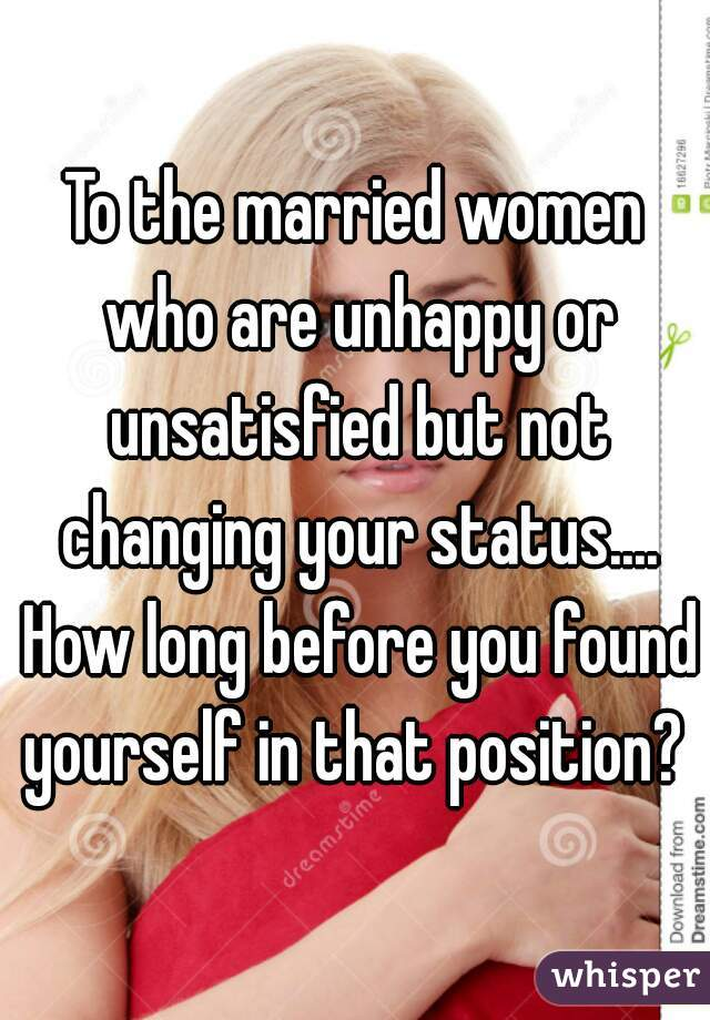 To the married women who are unhappy or unsatisfied but not changing your status.... How long before you found yourself in that position?