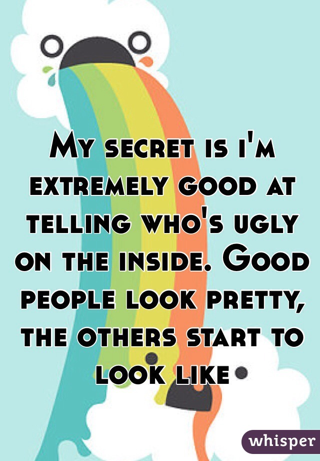 My secret is i'm extremely good at telling who's ugly on the inside. Good people look pretty, the others start to look like