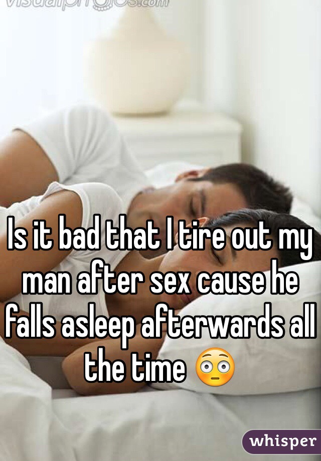 Is it bad that I tire out my man after sex cause he falls asleep afterwards all the time 😳