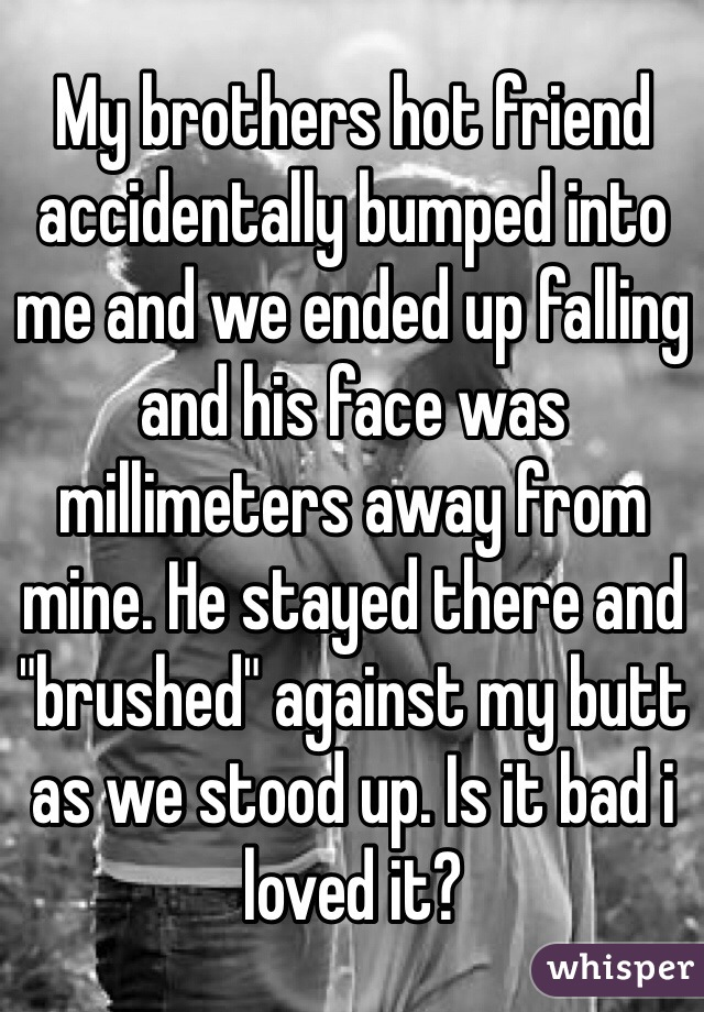 """My brothers hot friend accidentally bumped into me and we ended up falling and his face was millimeters away from mine. He stayed there and """"brushed"""" against my butt as we stood up. Is it bad i loved it?"""