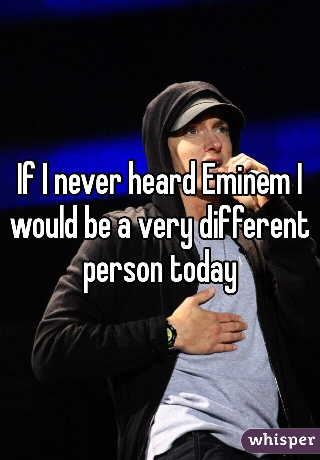 If I never heard Eminem I would be a very different person today