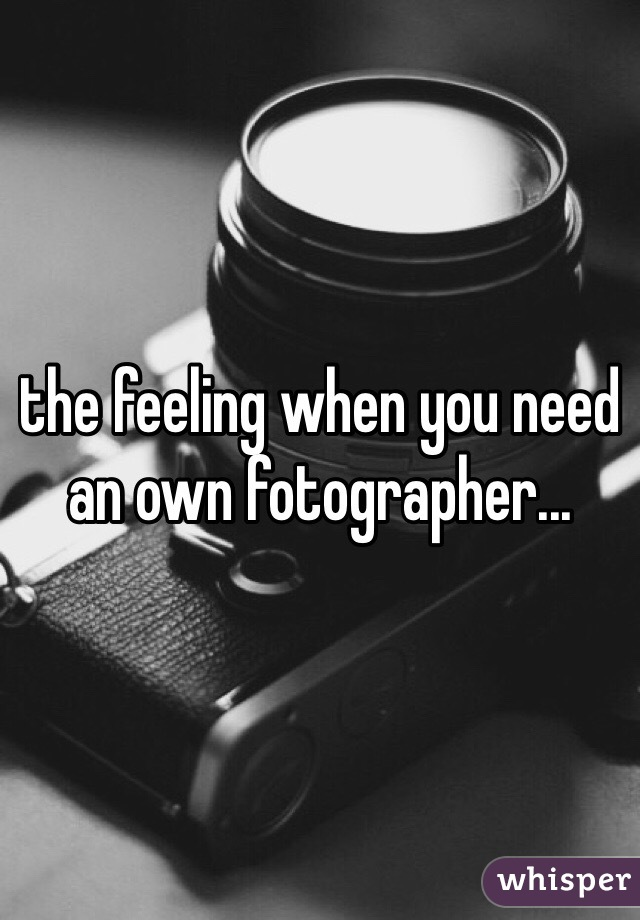 the feeling when you need an own fotographer...