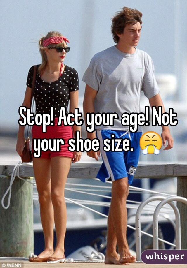 Stop! Act your age! Not your shoe size. 😤