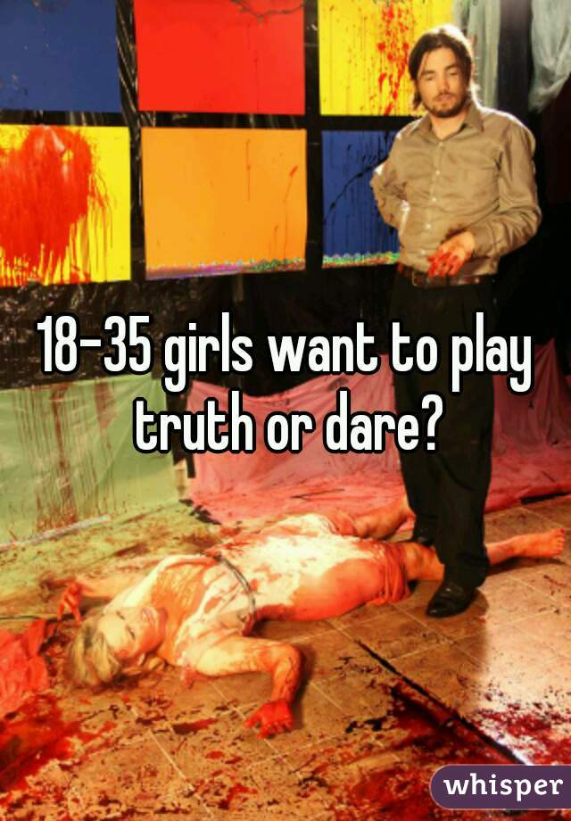 18-35 girls want to play truth or dare?