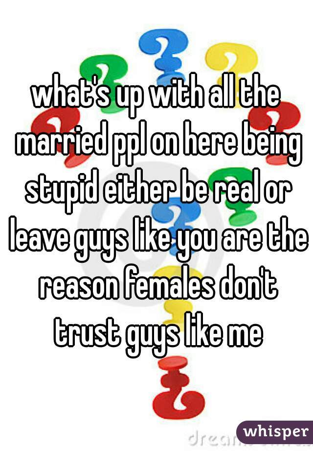what's up with all the married ppl on here being stupid either be real or leave guys like you are the reason females don't trust guys like me