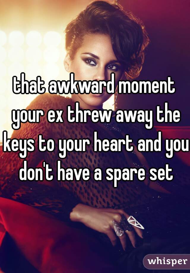 that awkward moment your ex threw away the keys to your heart and you don't have a spare set