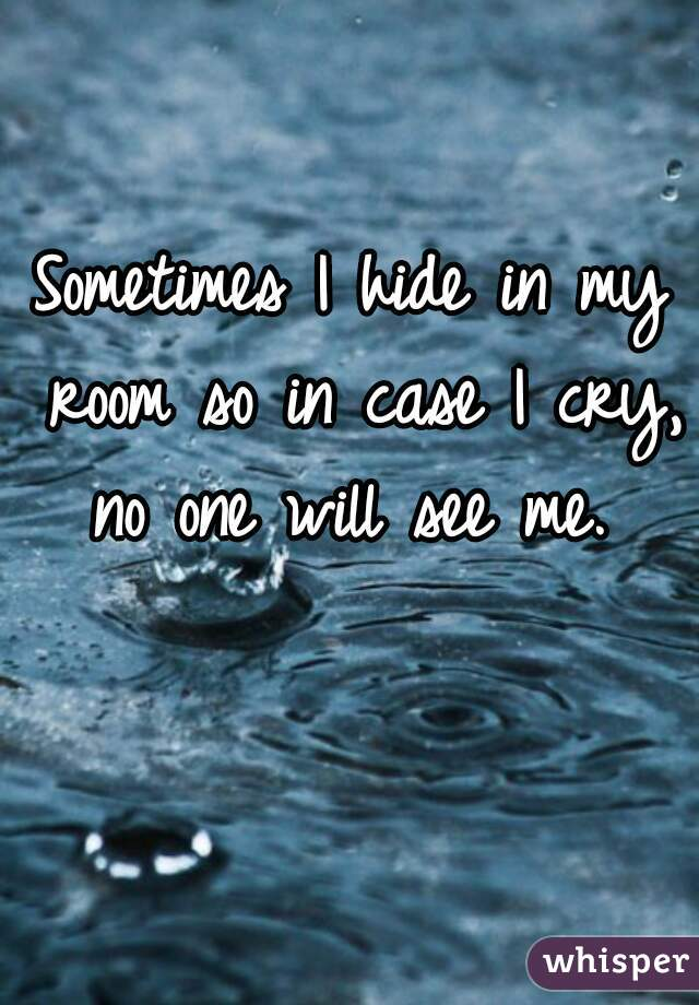 Sometimes I hide in my room so in case I cry, no one will see me.