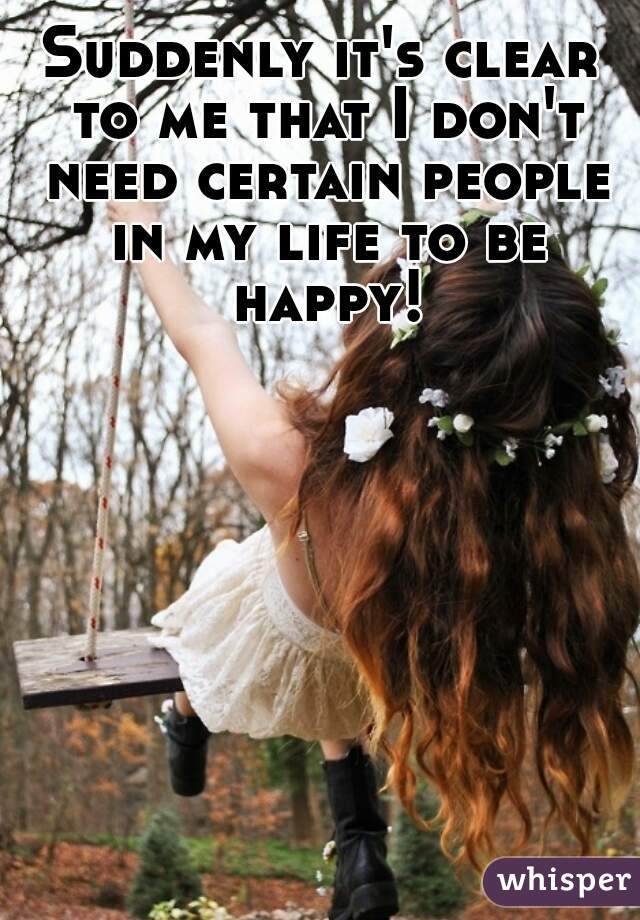 Suddenly it's clear to me that I don't need certain people in my life to be happy!
