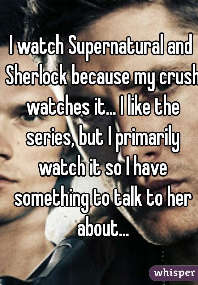 I watch Supernatural and Sherlock because my crush watches it... I like the series, but I primarily watch it so I have something to talk to her about...