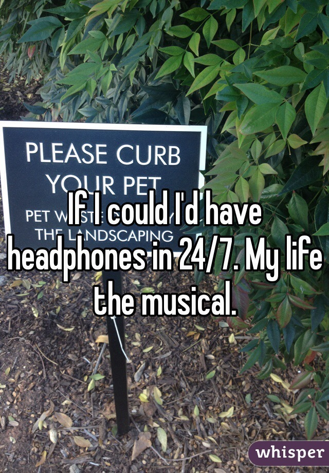 If I could I'd have headphones in 24/7. My life the musical.