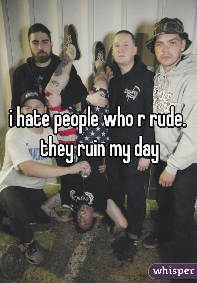 i hate people who r rude. they ruin my day
