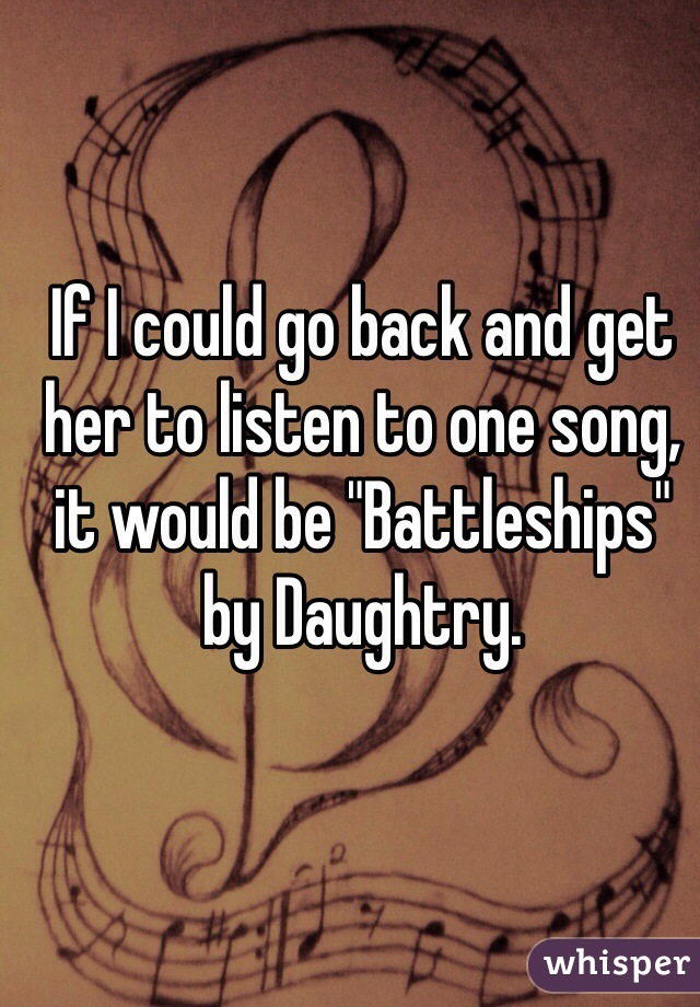 """If I could go back and get her to listen to one song, it would be """"Battleships"""" by Daughtry."""