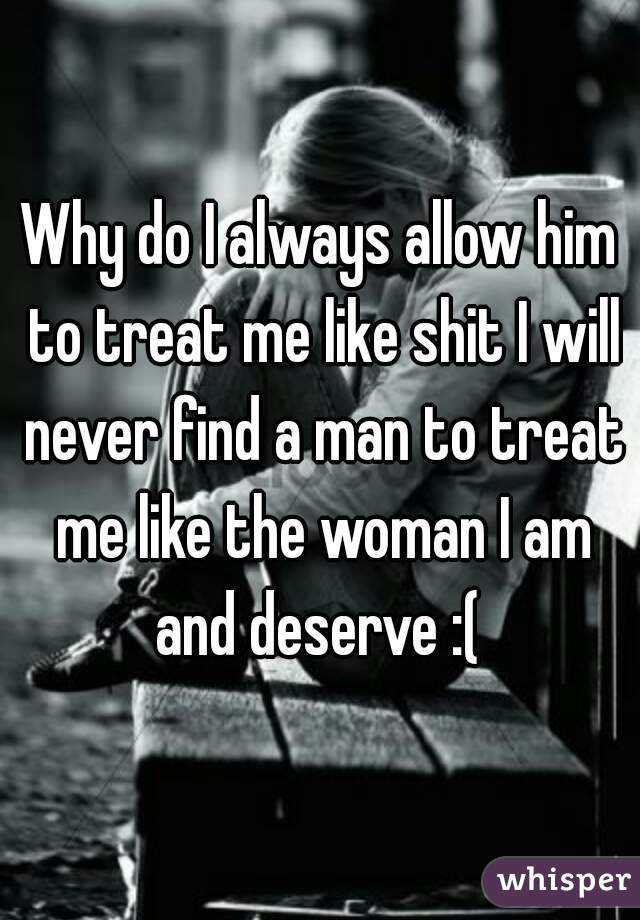 Why do I always allow him to treat me like shit I will never find a man to treat me like the woman I am and deserve :(